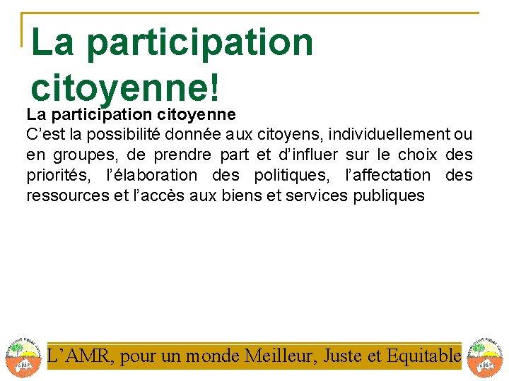 La participation citoyenne! La participation citoyenne C'est la possibilité donnée aux citoyens, individuellement ou