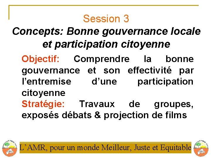 Session 3 Concepts: Bonne gouvernance locale et participation citoyenne Objectif: Comprendre la bonne gouvernance