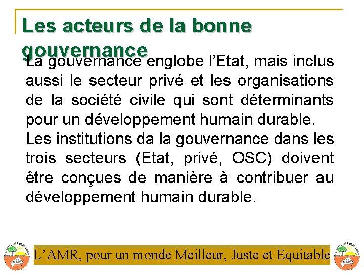 Les acteurs de la bonne gouvernance La gouvernance englobe l'Etat, mais inclus aussi le