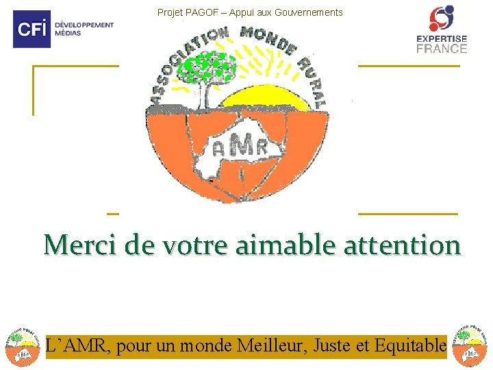 Projet PAGOF – Appui aux Gouvernements Ouverts Francophones Merci de votre aimable attention L'AMR,