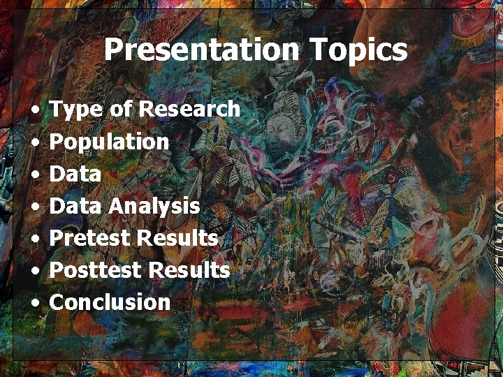 Presentation Topics • • Type of Research Population Data Analysis Pretest Results Posttest Results