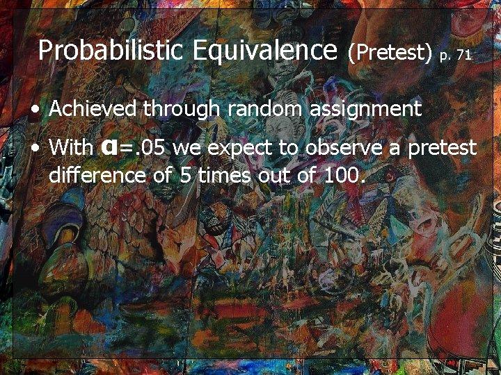 Probabilistic Equivalence (Pretest) p. 71 • Achieved through random assignment • With α=. 05