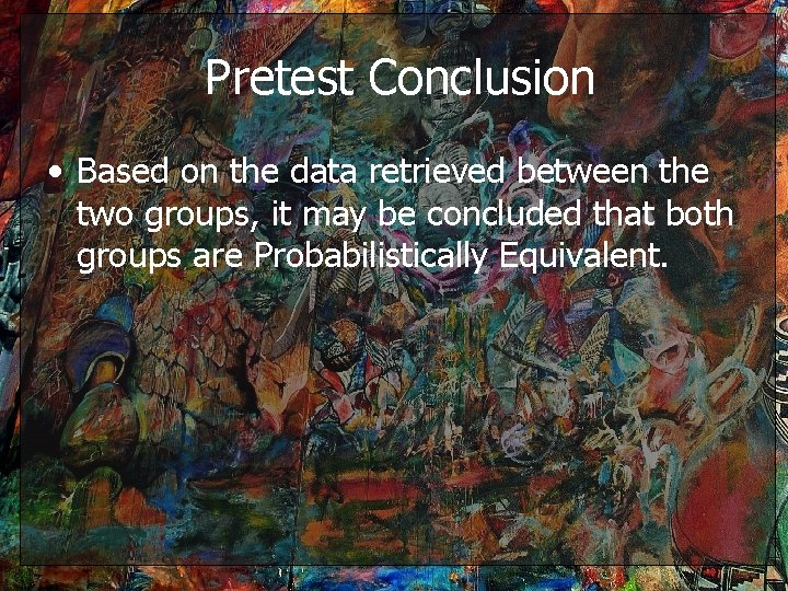 Pretest Conclusion • Based on the data retrieved between the two groups, it may