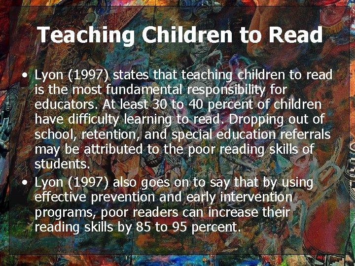 Teaching Children to Read • Lyon (1997) states that teaching children to read is
