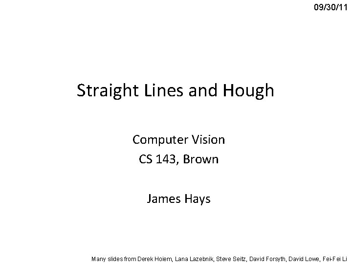 09/30/11 Straight Lines and Hough Computer Vision CS 143, Brown James Hays Many slides