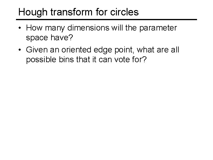 Hough transform for circles • How many dimensions will the parameter space have? •