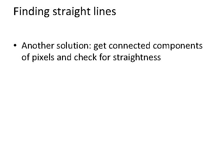 Finding straight lines • Another solution: get connected components of pixels and check for
