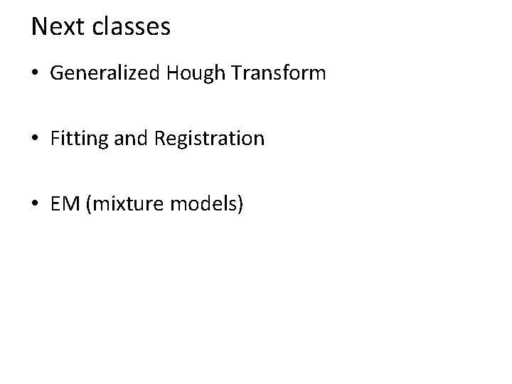 Next classes • Generalized Hough Transform • Fitting and Registration • EM (mixture models)