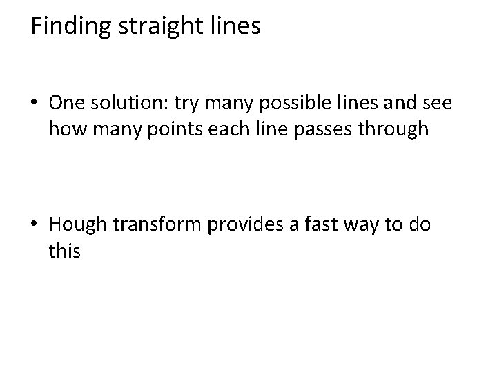 Finding straight lines • One solution: try many possible lines and see how many