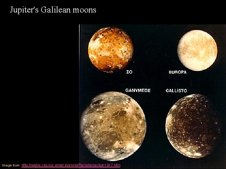 Jupiter's Galilean moons Image from: http: //wgbis. ces. iisc. ernet. in/envis/Remote/section 1917. htm