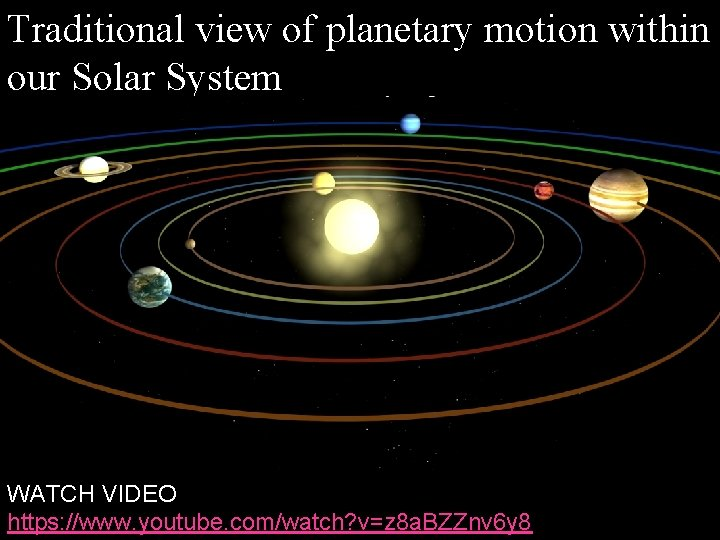 Traditional view of planetary motion within our Solar System WATCH VIDEO https: //www. youtube.