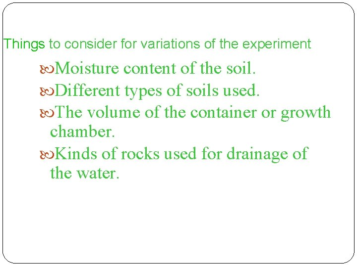 Things to consider for variations of the experiment Moisture content of the soil. Different