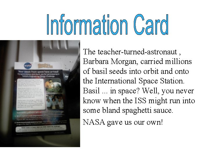 • The teacher-turned-astronaut , Barbara Morgan, carried millions of basil seeds into orbit