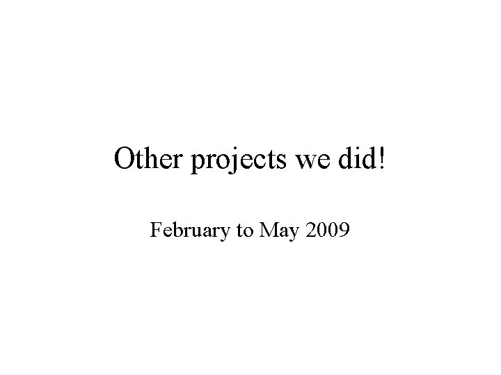 Other projects we did! February to May 2009