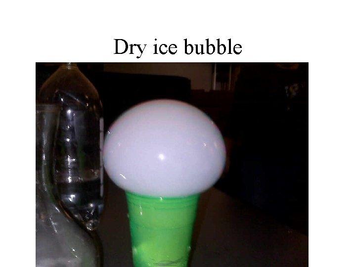 Dry ice bubble