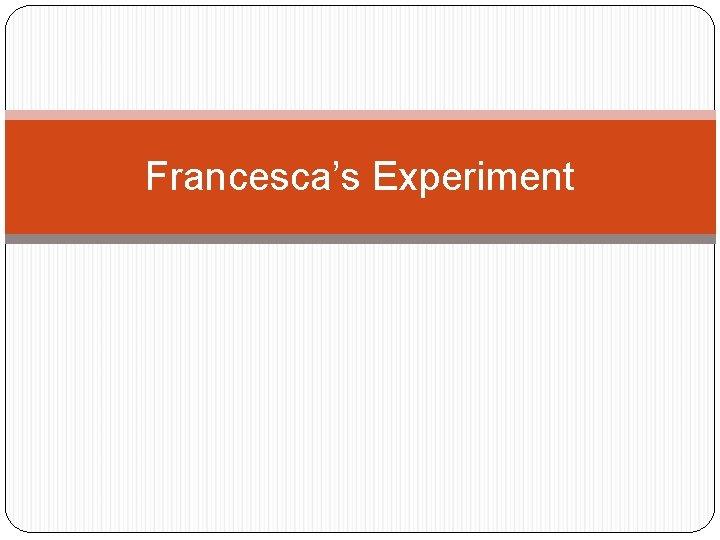 Francesca's Experiment