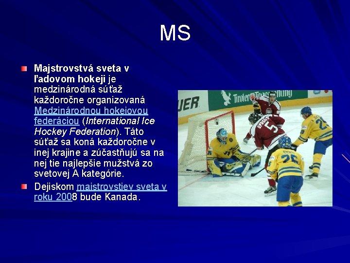 MS Majstrovstvá sveta v ľadovom hokeji je medzinárodná súťaž každoročne organizovaná Medzinárodnou hokejovou federáciou