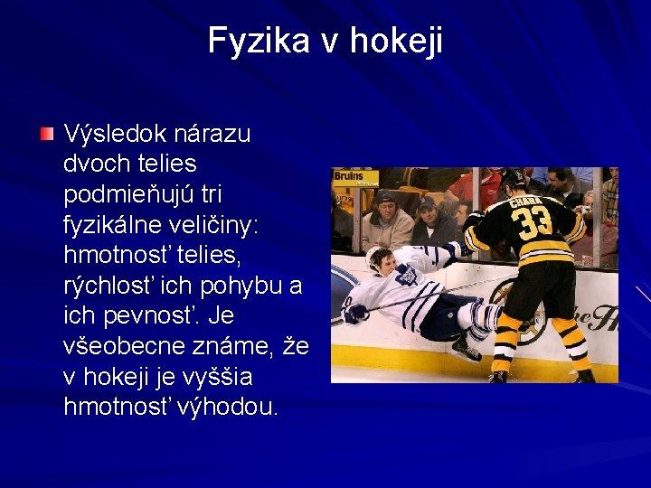 Fyzika v hokeji Výsledok nárazu dvoch telies podmieňujú tri fyzikálne veličiny: hmotnosť telies, rýchlosť