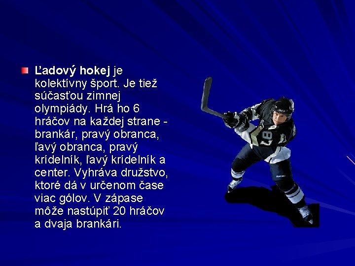 Ľadový hokej je kolektívny šport. Je tiež súčasťou zimnej olympiády. Hrá ho 6 hráčov