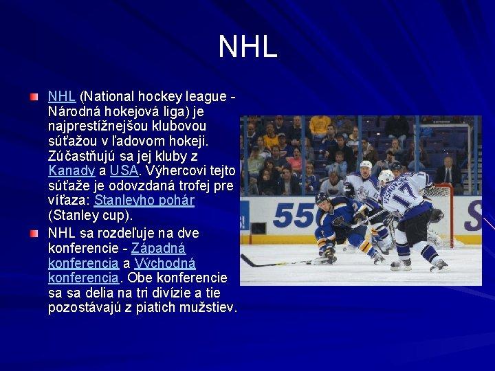 NHL (National hockey league Národná hokejová liga) je najprestížnejšou klubovou súťažou v ľadovom hokeji.
