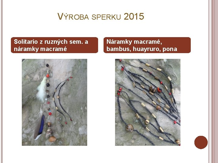 VÝROBA SPERKU 2015 Solitario z ruzných sem. a náramky macramé Náramky macramé, bambus, huayruro,