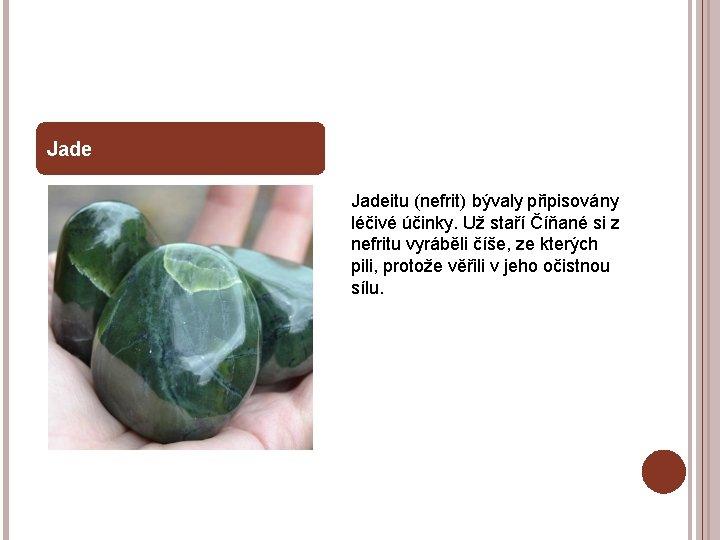 Jadeitu (nefrit) bývaly připisovány léčivé účinky. Už staří Číňané si z nefritu vyráběli číše,