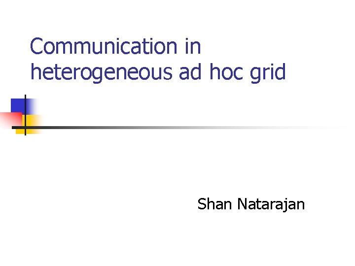 Communication in heterogeneous ad hoc grid Shan Natarajan