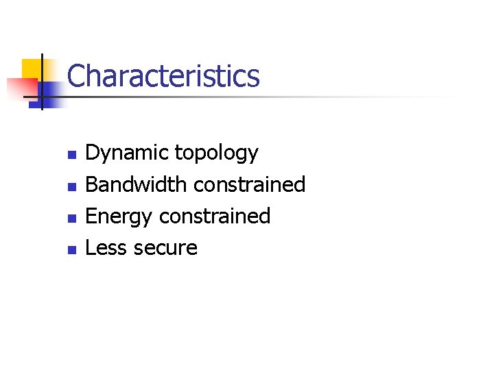Characteristics n n Dynamic topology Bandwidth constrained Energy constrained Less secure