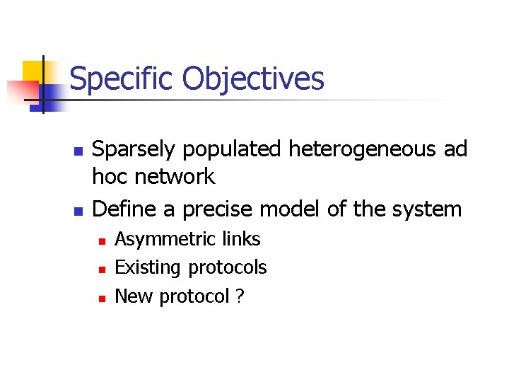 Specific Objectives n n Sparsely populated heterogeneous ad hoc network Define a precise model