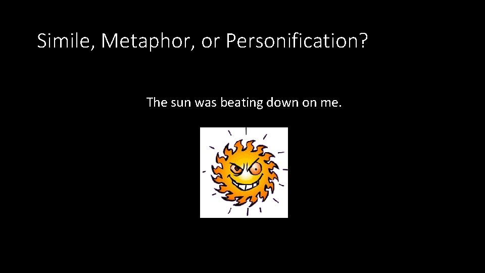 Simile, Metaphor, or Personification? The sun was beating down on me.