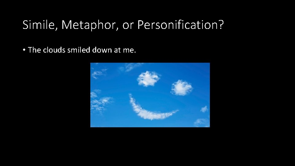 Simile, Metaphor, or Personification? • The clouds smiled down at me.