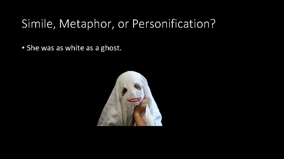 Simile, Metaphor, or Personification? • She was as white as a ghost.