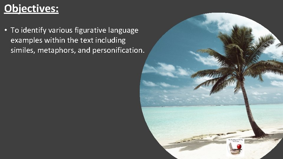 Objectives: • To identify various figurative language examples within the text including similes, metaphors,