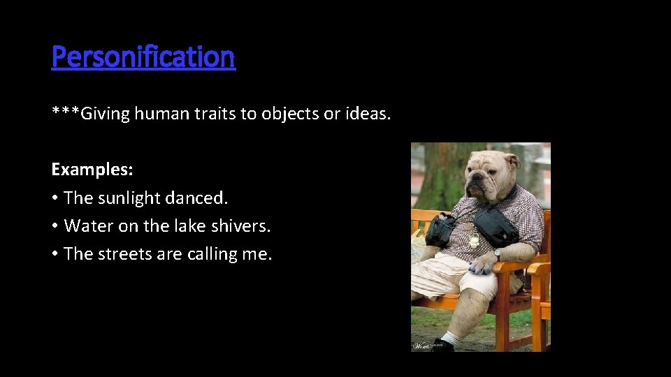 Personification ***Giving human traits to objects or ideas. Examples: • The sunlight danced. •