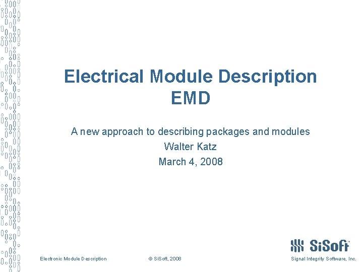 Electrical Module Description EMD A new approach to describing packages and modules Walter Katz