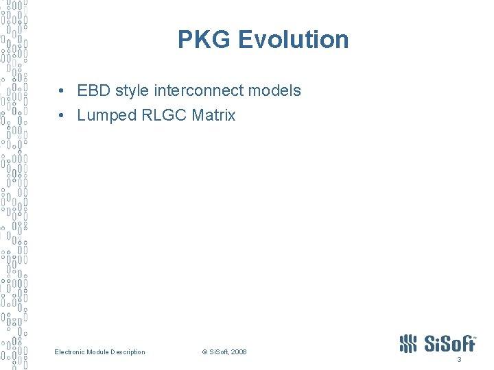 PKG Evolution • EBD style interconnect models • Lumped RLGC Matrix Electronic Module Description