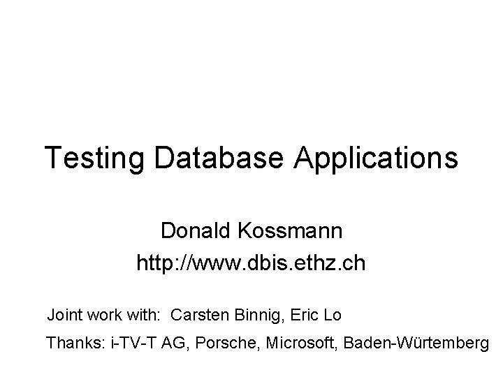 Testing Database Applications Donald Kossmann http: //www. dbis. ethz. ch Joint work with: Carsten