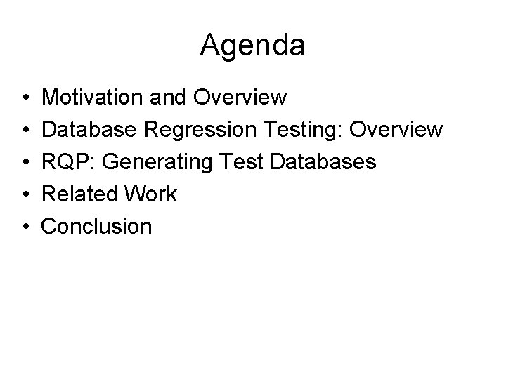 Agenda • • • Motivation and Overview Database Regression Testing: Overview RQP: Generating Test