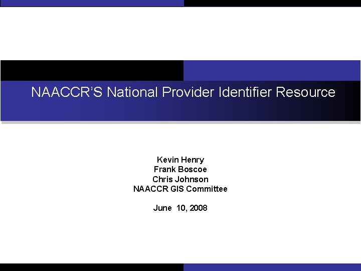 NAACCR'S National Provider Identifier Resource Kevin Henry Frank Boscoe Chris Johnson NAACCR GIS Committee