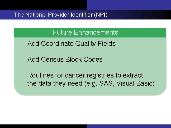 The National Provider Identifier (NPI) Future Enhancements Add Coordinate Quality Fields Add Census Block