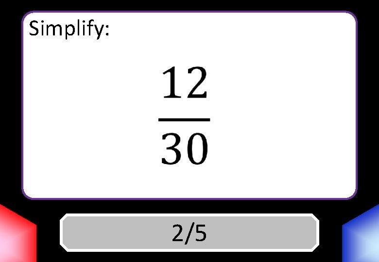 Simplify: Answer 2/5
