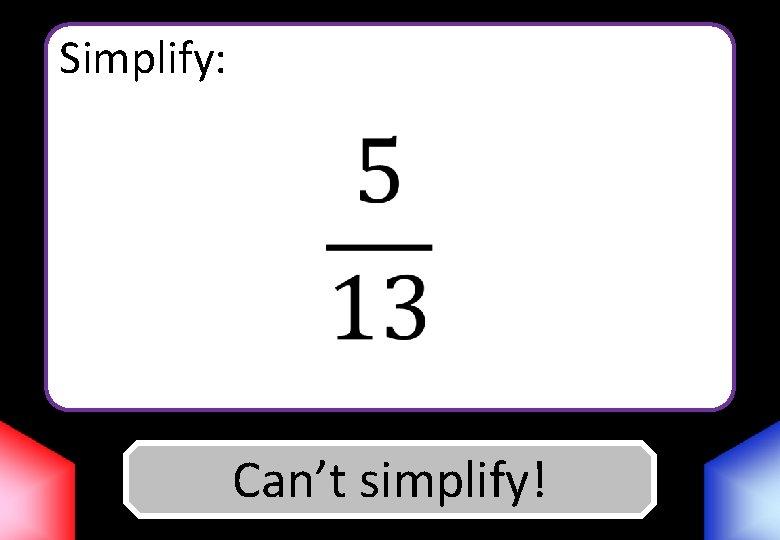 Simplify: Can't Answer simplify!