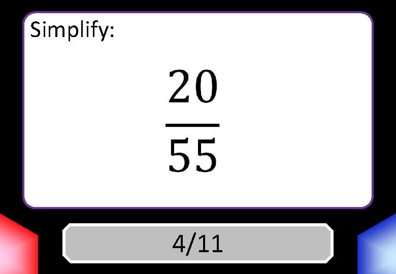 Simplify: Answer 4/11