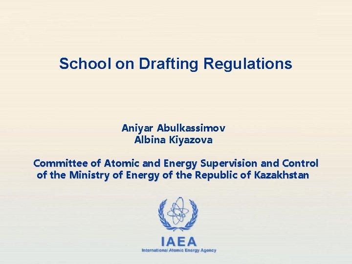 School on Drafting Regulations Aniyar Abulkassimov Albina Kiyazova Committee of Atomic and Energy Supervision