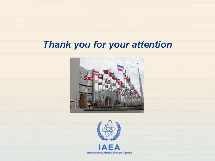 Thank you for your attention IAEA International Atomic Energy Agency