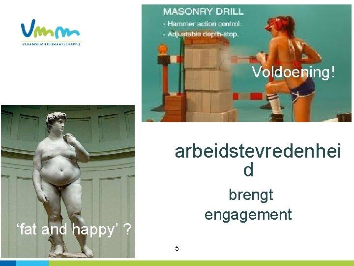 Voldoening! arbeidstevredenhei d brengt engagement 'fat and happy' ? 5