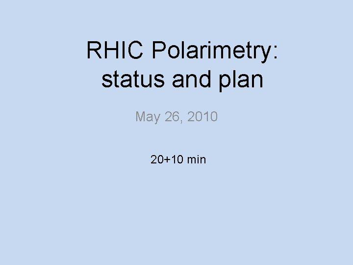 RHIC Polarimetry: status and plan May 26, 2010 20+10 min