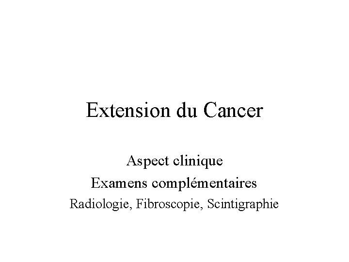 Extension du Cancer Aspect clinique Examens complémentaires Radiologie, Fibroscopie, Scintigraphie