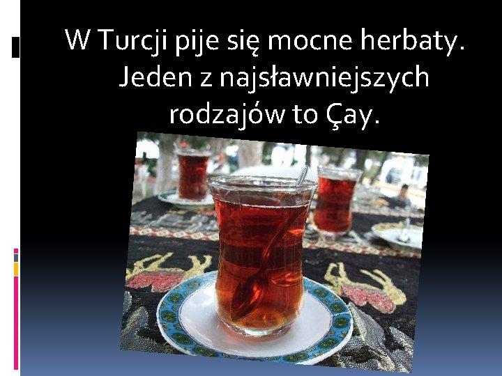 W Turcji pije się mocne herbaty. Jeden z najsławniejszych rodzajów to Çay.