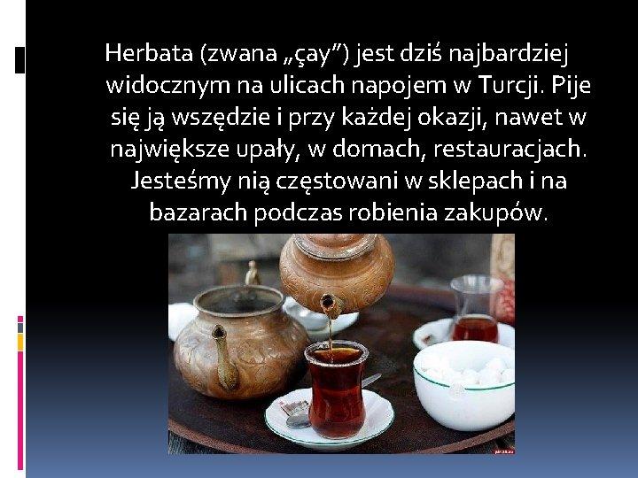 """Herbata (zwana """"çay"""") jest dziś najbardziej widocznym na ulicach napojem w Turcji. Pije się"""